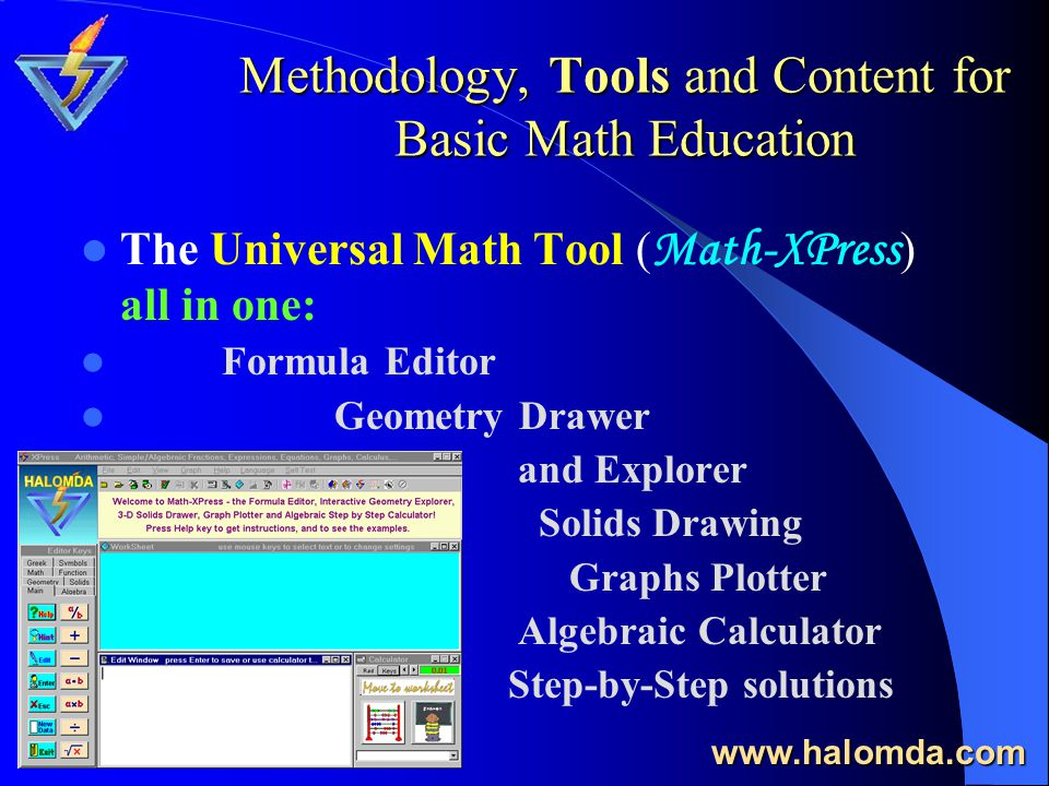 Methodology, Tools and Content for Basic Math Education The Universal Math Tool ( Math-XPress ) all in one: Formula Editor Geometry Drawer and Explorer Solids Drawing Graphs Plotter Algebraic Calculator Step-by-Step solutions www.halomda.com