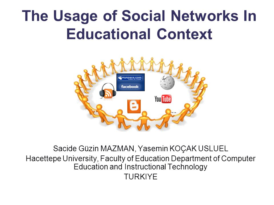 The Usage of Social Networks In Educational Context Sacide Güzin MAZMAN, Yasemin KOÇAK USLUEL Hacettepe University, Faculty of Education Department of