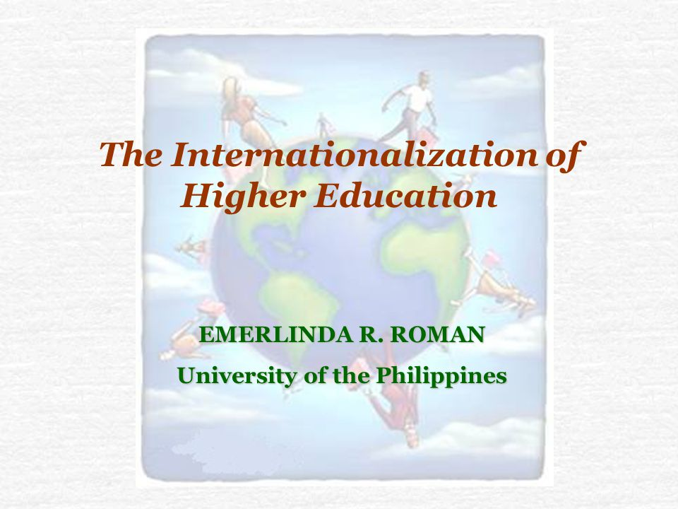 The Internationalization of Higher Education EMERLINDA R. ROMAN University of the Philippines