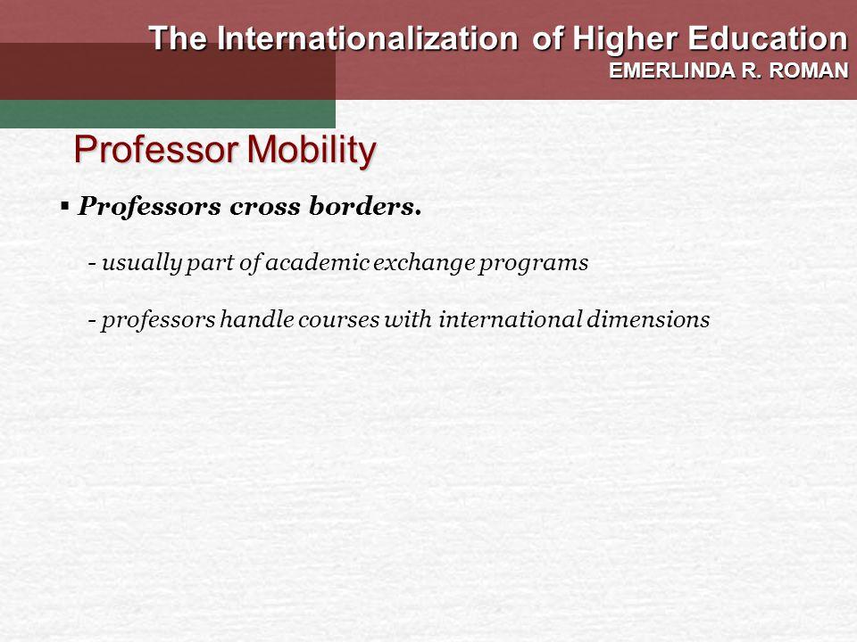 - usually part of academic exchange programs - professors handle courses with international dimensions Professor Mobility The Internationalization of Higher Education EMERLINDA R.