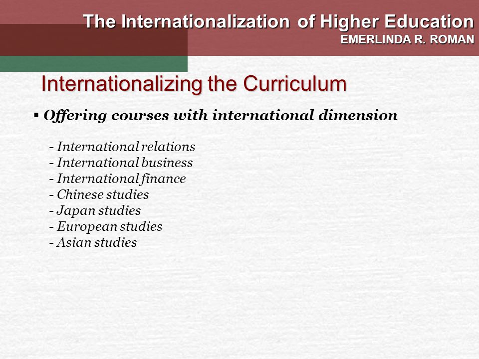 - International relations - International business - International finance - Chinese studies - Japan studies - European studies - Asian studies Internationalizing the Curriculum The Internationalization of Higher Education EMERLINDA R.