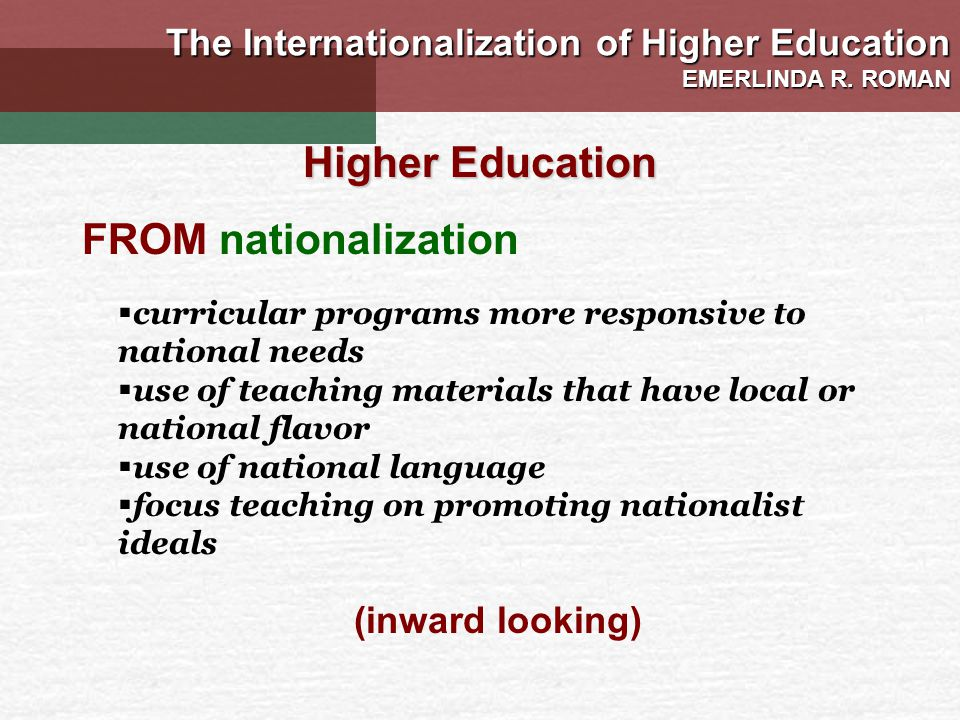 curricular programs more responsive to national needs use of teaching materials that have local or national flavor use of national language focus teaching on promoting nationalist ideals Higher Education FROM nationalization (inward looking) The Internationalization of Higher Education EMERLINDA R.