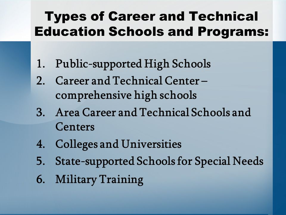 Types of Career and Technical Education Schools and Programs: 1.Public-supported High Schools 2.Career and Technical Center – comprehensive high schools 3.Area Career and Technical Schools and Centers 4.Colleges and Universities 5.State-supported Schools for Special Needs 6.Military Training