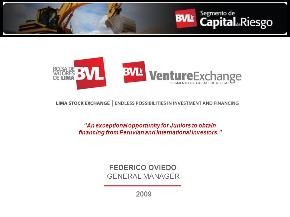 FEDERICO OVIEDO GENERAL MANAGER 2009 An exceptional opportunity for Juniors to obtain financing from Peruvian and International investors.
