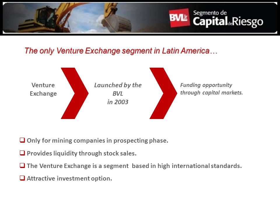 Only for mining companies in prospecting phase. Provides liquidity through stock sales. The Venture Exchange is a segment based in high international