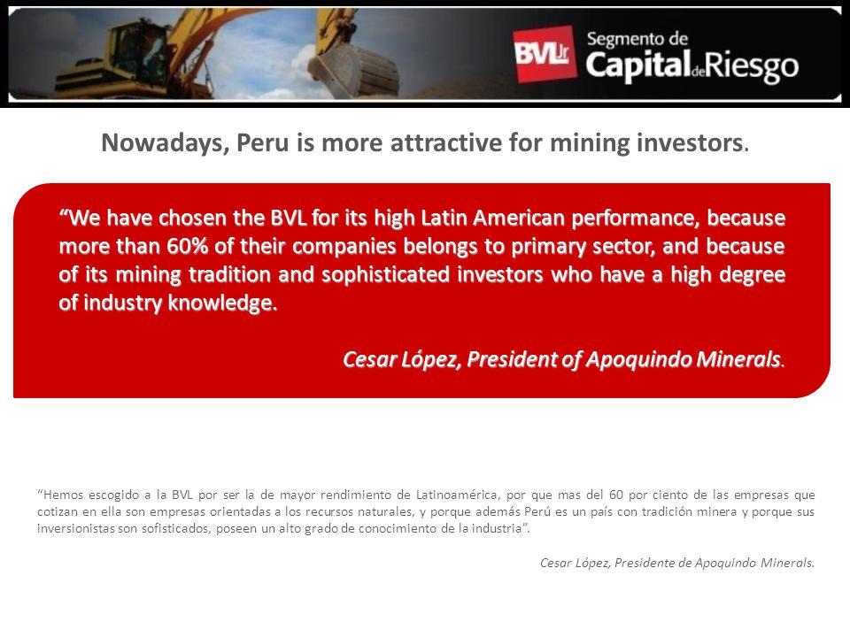 Hemos escogido a la BVL por ser la de mayor rendimiento de Latinoamérica, por que mas del 60 por ciento de las empresas que cotizan en ella son empresas orientadas a los recursos naturales, y porque además Perú es un país con tradición minera y porque sus inversionistas son sofisticados, poseen un alto grado de conocimiento de la industria.