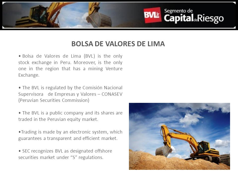 BOLSA DE VALORES DE LIMA Bolsa de Valores de Lima (BVL) is the only stock exchange in Peru. Moreover, is the only one in the region that has a mining