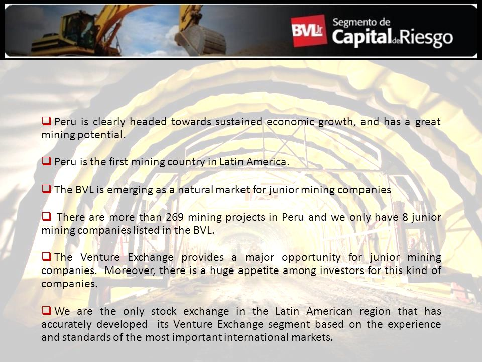 Peru is clearly headed towards sustained economic growth, and has a great mining potential. Peru is the first mining country in Latin America. The BVL