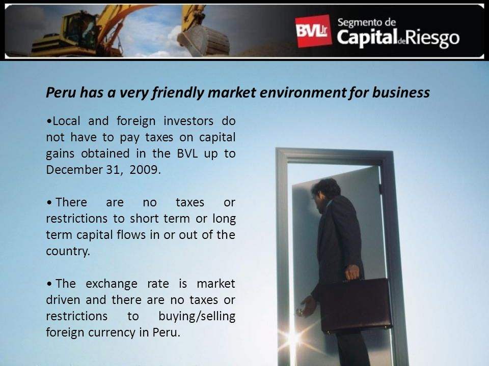 Local and foreign investors do not have to pay taxes on capital gains obtained in the BVL up to December 31, 2009. There are no taxes or restrictions