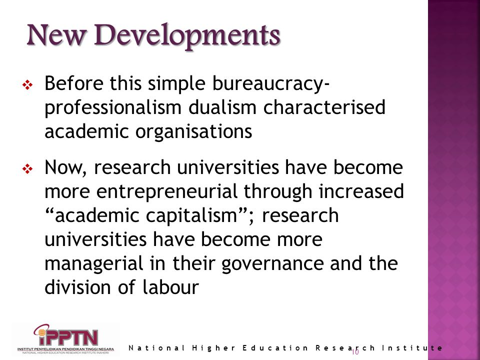 National Higher Education Research Institute Before this simple bureaucracy- professionalism dualism characterised academic organisations Now, research universities have become more entrepreneurial through increased academic capitalism; research universities have become more managerial in their governance and the division of labour 10