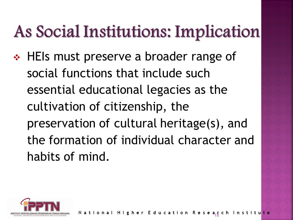 National Higher Education Research Institute 18 HEIs must preserve a broader range of social functions that include such essential educational legacies as the cultivation of citizenship, the preservation of cultural heritage(s), and the formation of individual character and habits of mind.