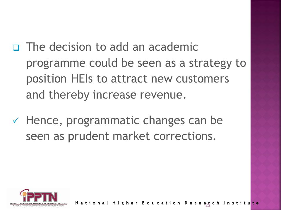 National Higher Education Research Institute 23 The decision to add an academic programme could be seen as a strategy to position HEIs to attract new customers and thereby increase revenue.