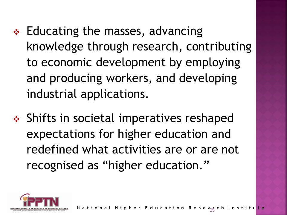 National Higher Education Research Institute 25 Educating the masses, advancing knowledge through research, contributing to economic development by employing and producing workers, and developing industrial applications.