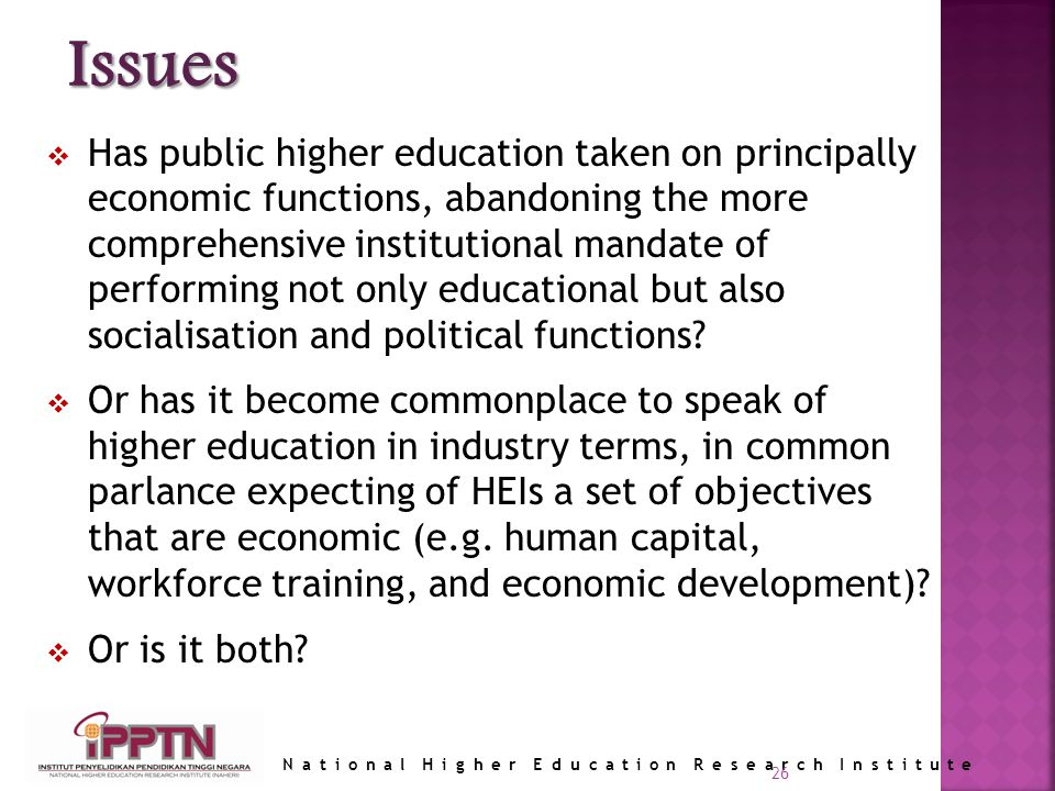 National Higher Education Research Institute 26 Has public higher education taken on principally economic functions, abandoning the more comprehensive institutional mandate of performing not only educational but also socialisation and political functions.
