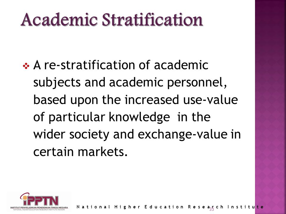 National Higher Education Research Institute 33 A re-stratification of academic subjects and academic personnel, based upon the increased use-value of particular knowledge in the wider society and exchange-value in certain markets.