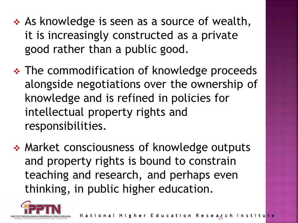 National Higher Education Research Institute 35 As knowledge is seen as a source of wealth, it is increasingly constructed as a private good rather than a public good.
