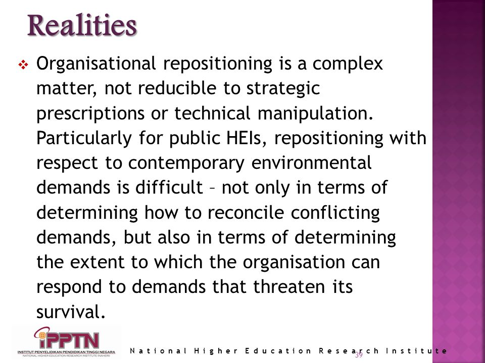 National Higher Education Research Institute 39 Organisational repositioning is a complex matter, not reducible to strategic prescriptions or technical manipulation.