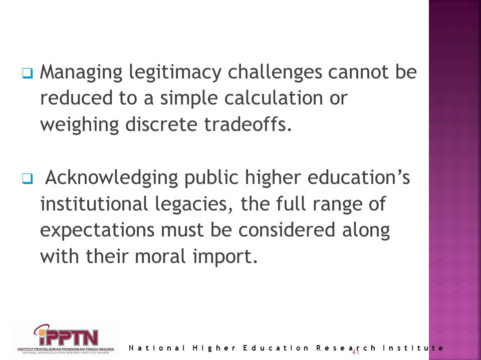 National Higher Education Research Institute 41 Managing legitimacy challenges cannot be reduced to a simple calculation or weighing discrete tradeoffs.