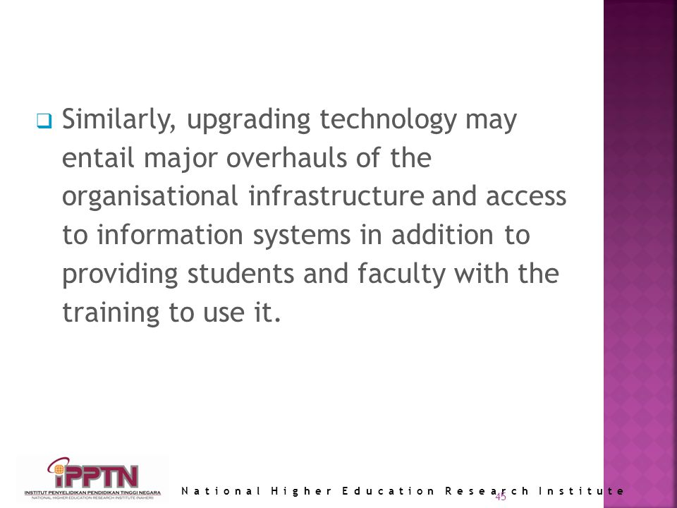 National Higher Education Research Institute 45 Similarly, upgrading technology may entail major overhauls of the organisational infrastructure and access to information systems in addition to providing students and faculty with the training to use it.