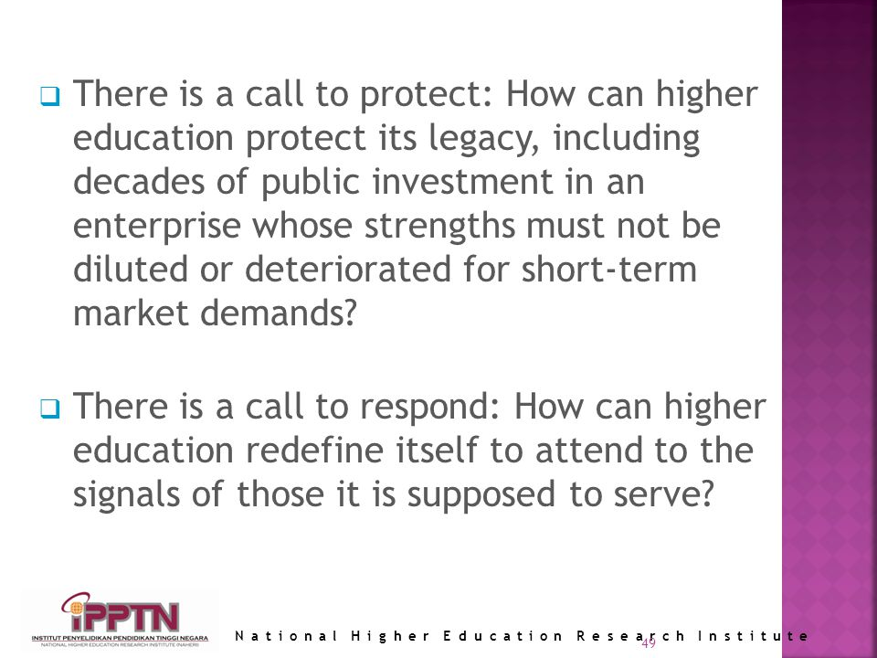 National Higher Education Research Institute 49 There is a call to protect: How can higher education protect its legacy, including decades of public investment in an enterprise whose strengths must not be diluted or deteriorated for short-term market demands.