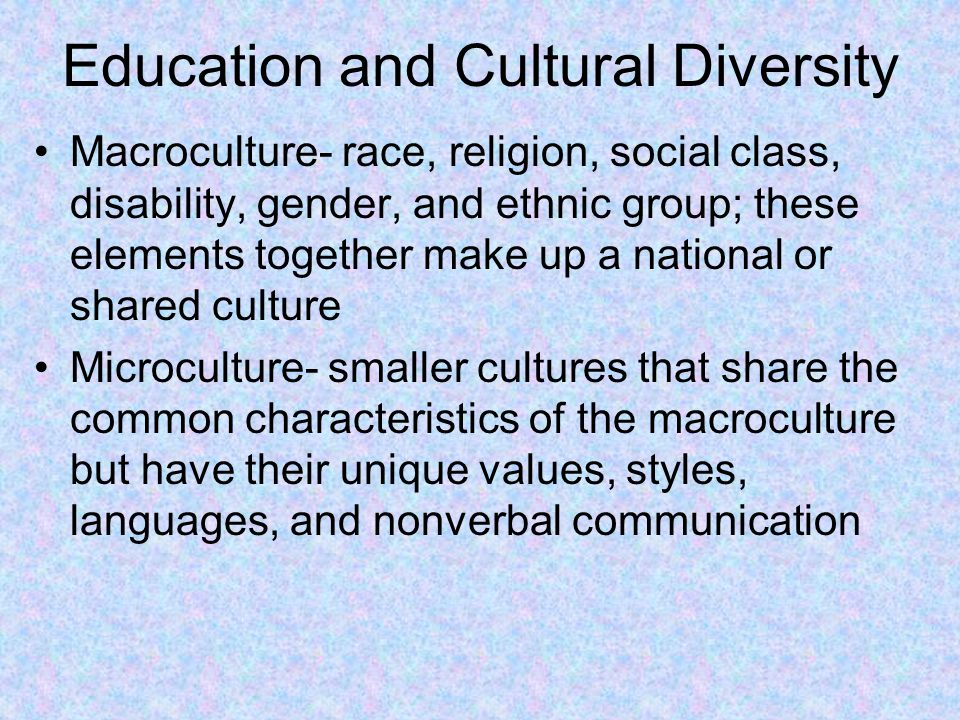 Education and Cultural Diversity Macroculture- race, religion, social class, disability, gender, and ethnic group; these elements together make up a n