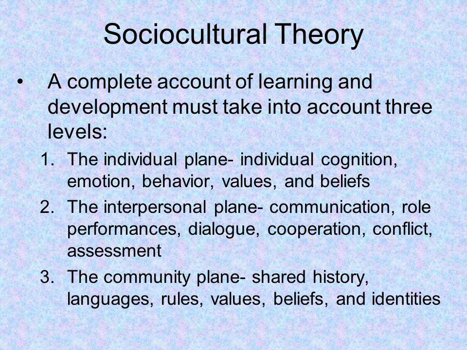 Sociocultural Theory A complete account of learning and development must take into account three levels: 1.The individual plane- individual cognition,