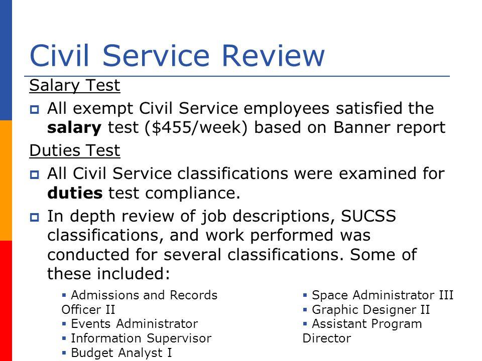Civil Service Review Salary Test All exempt Civil Service employees satisfied the salary test ($455/week) based on Banner report Duties Test All Civil Service classifications were examined for duties test compliance.