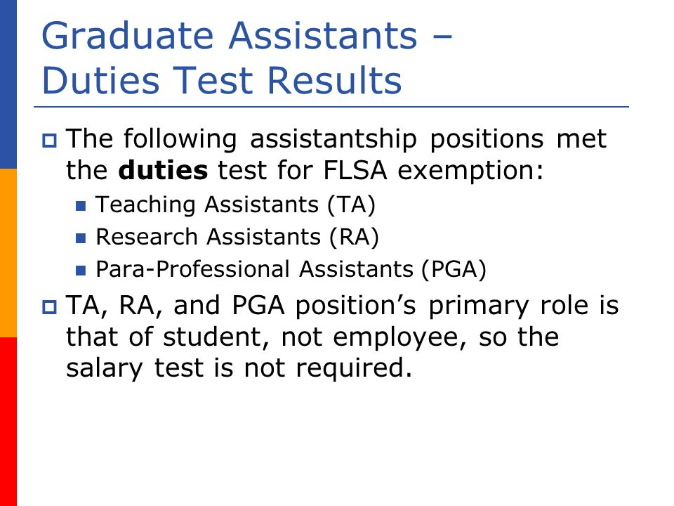 Graduate Assistants – Duties Test Results The following assistantship positions met the duties test for FLSA exemption: Teaching Assistants (TA) Research Assistants (RA) Para-Professional Assistants (PGA) TA, RA, and PGA positions primary role is that of student, not employee, so the salary test is not required.