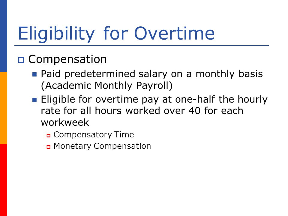 Eligibility for Overtime Compensation Paid predetermined salary on a monthly basis (Academic Monthly Payroll) Eligible for overtime pay at one-half the hourly rate for all hours worked over 40 for each workweek Compensatory Time Monetary Compensation