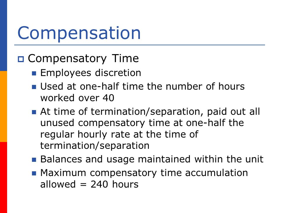 Compensation Compensatory Time Employees discretion Used at one-half time the number of hours worked over 40 At time of termination/separation, paid out all unused compensatory time at one-half the regular hourly rate at the time of termination/separation Balances and usage maintained within the unit Maximum compensatory time accumulation allowed = 240 hours