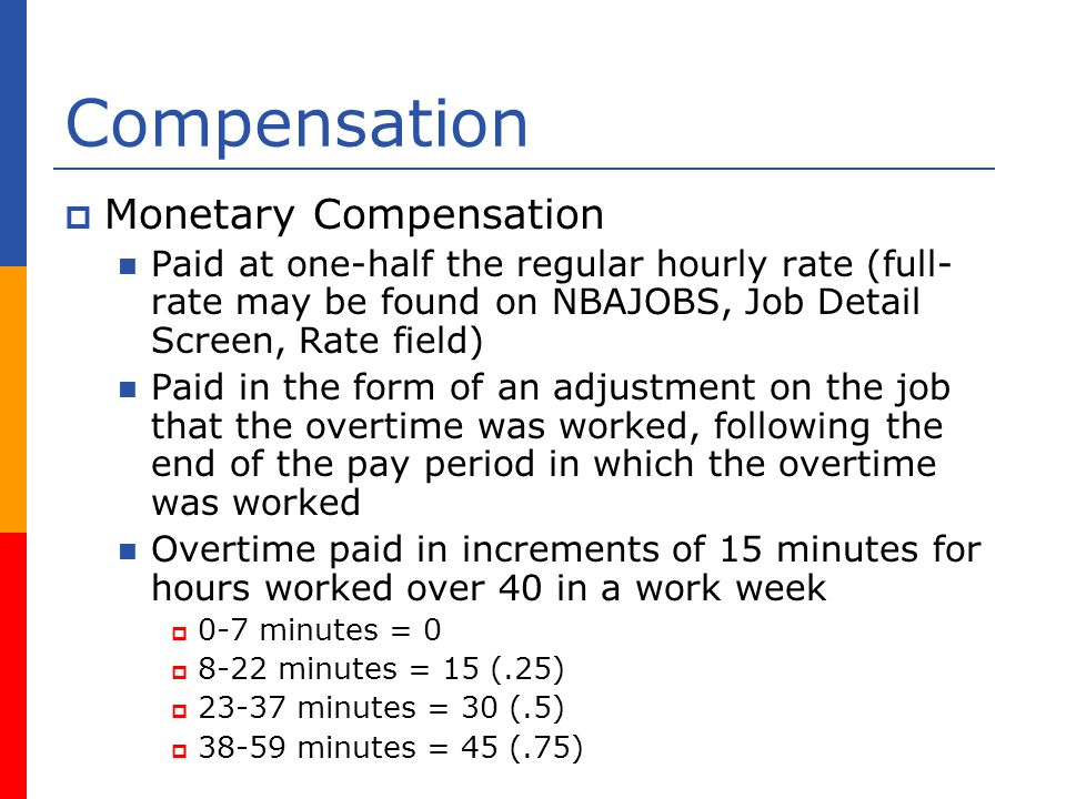 Compensation Monetary Compensation Paid at one-half the regular hourly rate (full- rate may be found on NBAJOBS, Job Detail Screen, Rate field) Paid in the form of an adjustment on the job that the overtime was worked, following the end of the pay period in which the overtime was worked Overtime paid in increments of 15 minutes for hours worked over 40 in a work week 0-7 minutes = minutes = 15 (.25) minutes = 30 (.5) minutes = 45 (.75)