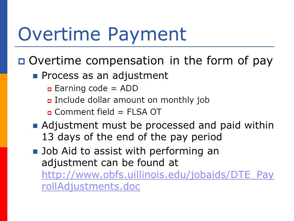 Overtime Payment Overtime compensation in the form of pay Process as an adjustment Earning code = ADD Include dollar amount on monthly job Comment field = FLSA OT Adjustment must be processed and paid within 13 days of the end of the pay period Job Aid to assist with performing an adjustment can be found at   rollAdjustments.doc   rollAdjustments.doc