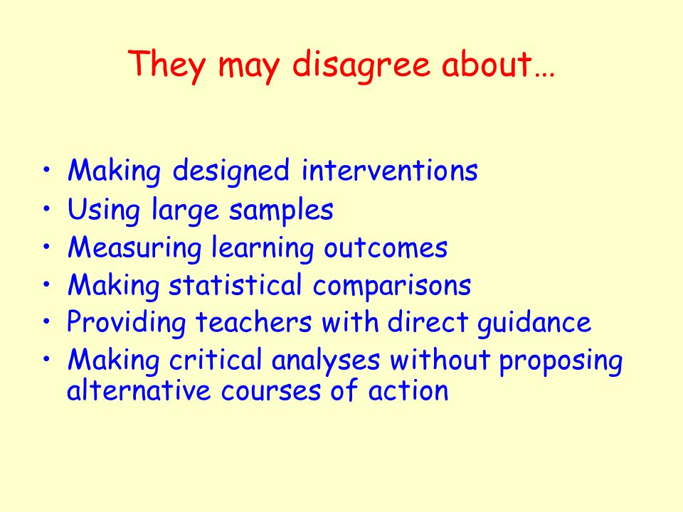 They may disagree about… Making designed interventions Using large samples Measuring learning outcomes Making statistical comparisons Providing teachers with direct guidance Making critical analyses without proposing alternative courses of action