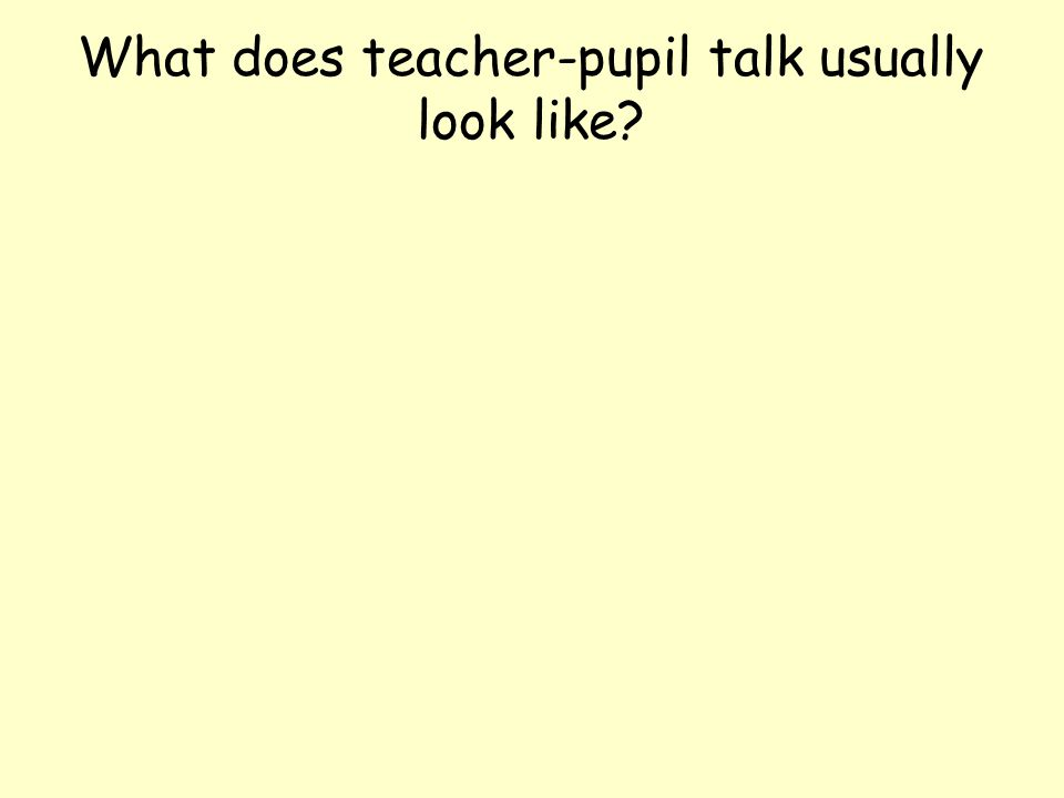 What does teacher-pupil talk usually look like