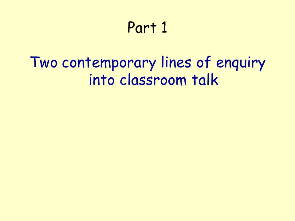 Part 1 Two contemporary lines of enquiry into classroom talk