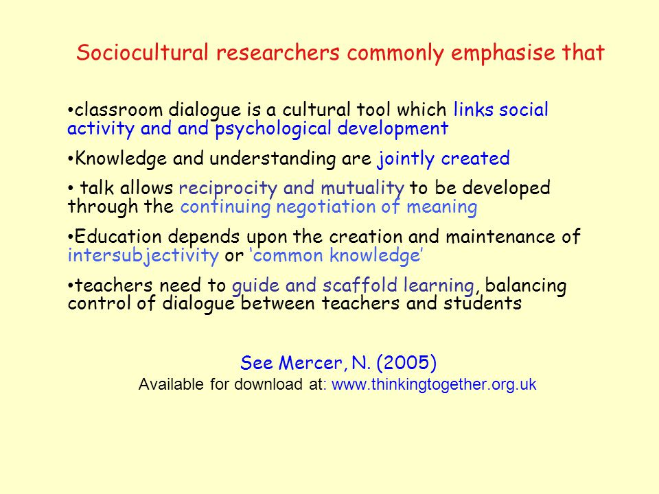 Sociocultural researchers commonly emphasise that classroom dialogue is a cultural tool which links social activity and and psychological development Knowledge and understanding are jointly created talk allows reciprocity and mutuality to be developed through the continuing negotiation of meaning Education depends upon the creation and maintenance of intersubjectivity or common knowledge teachers need to guide and scaffold learning, balancing control of dialogue between teachers and students See Mercer, N.