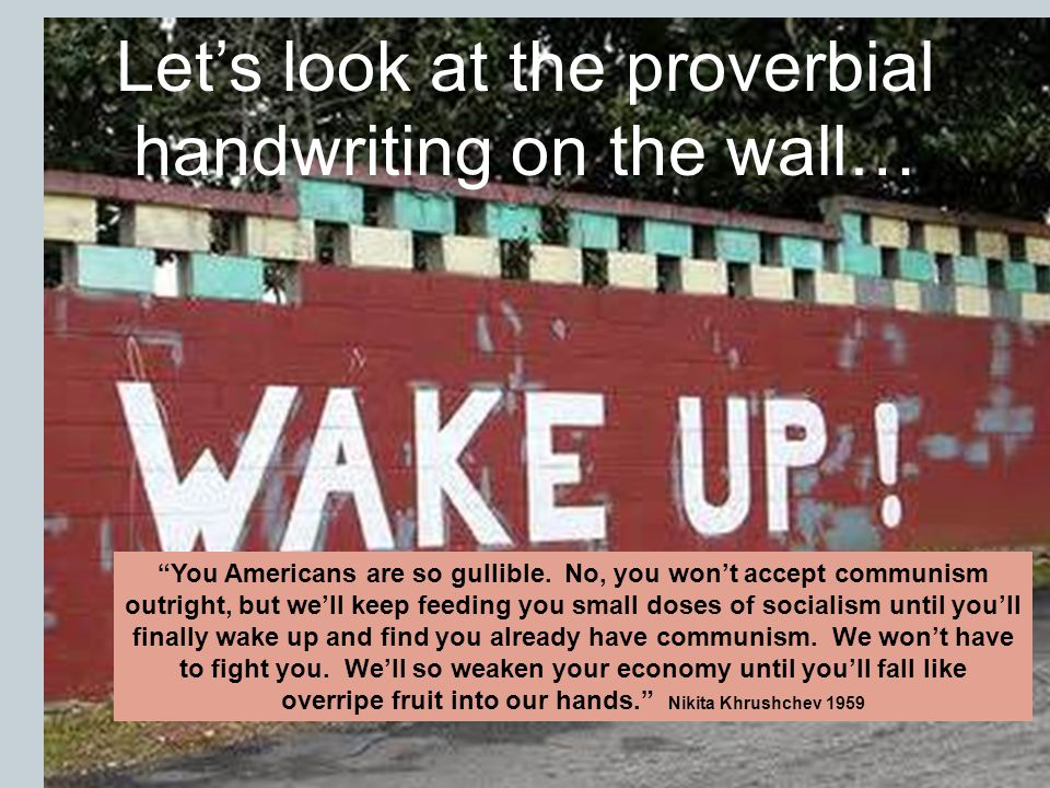 Lets look at the proverbial handwriting on the wall… You Americans are so gullible. No, you wont accept communism outright, but well keep feeding you