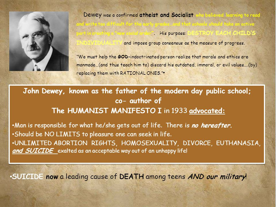 John Dewey, known as the father of the modern day public school; co- author of The HUMANIST MANIFESTO I in 1933 advocated: Man is responsible for what