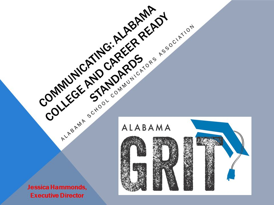 COMMUNICATING: ALABAMA COLLEGE AND CAREER READY STANDARDS ALABAMA SCHOOL COMMUNICATORS ASSOCIATION Jessica Hammonds, Executive Director