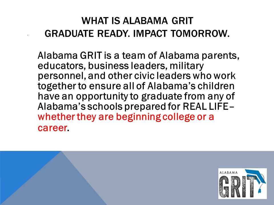 WHAT IS ALABAMA GRIT GRADUATE READY. IMPACT TOMORROW. : Alabama GRIT is a team of Alabama parents, educators, business leaders, military personnel, an