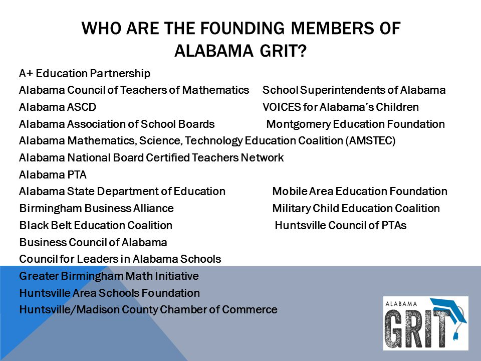 WHO ARE THE FOUNDING MEMBERS OF ALABAMA GRIT? A+ Education Partnership Alabama Council of Teachers of Mathematics School Superintendents of Alabama Al