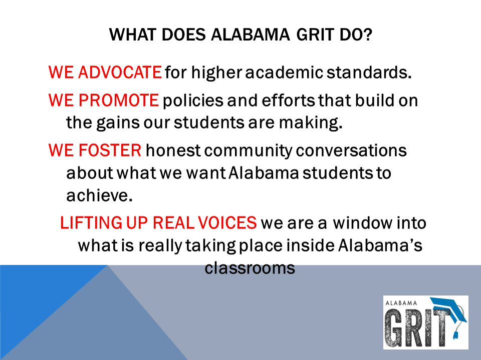 WHAT DOES ALABAMA GRIT DO? WE ADVOCATE for higher academic standards. WE PROMOTE policies and efforts that build on the gains our students are making.