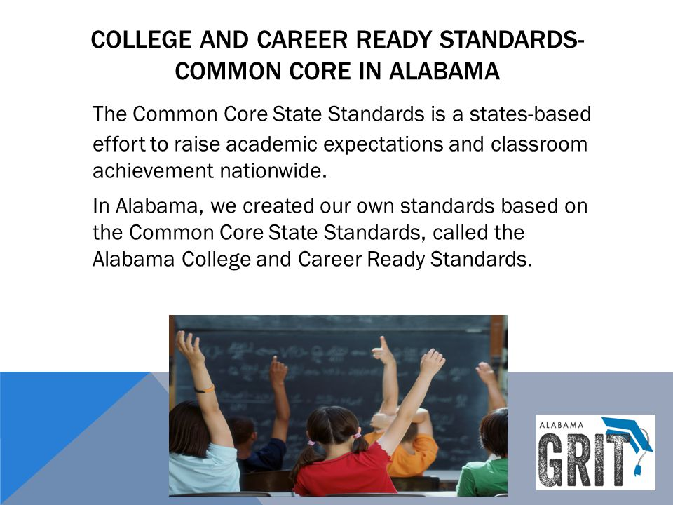 COLLEGE AND CAREER READY STANDARDS- COMMON CORE IN ALABAMA The Common Core State Standards is a states-based effort to raise academic expectations and