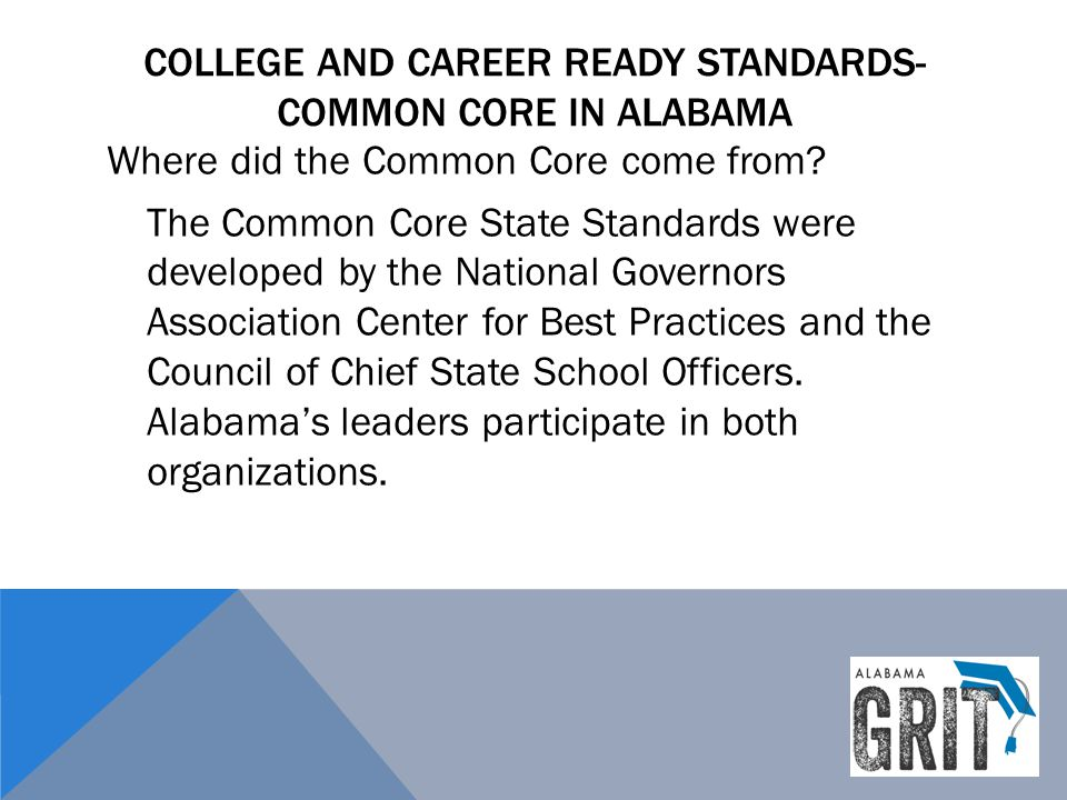 COLLEGE AND CAREER READY STANDARDS- COMMON CORE IN ALABAMA Where did the Common Core come from? The Common Core State Standards were developed by the