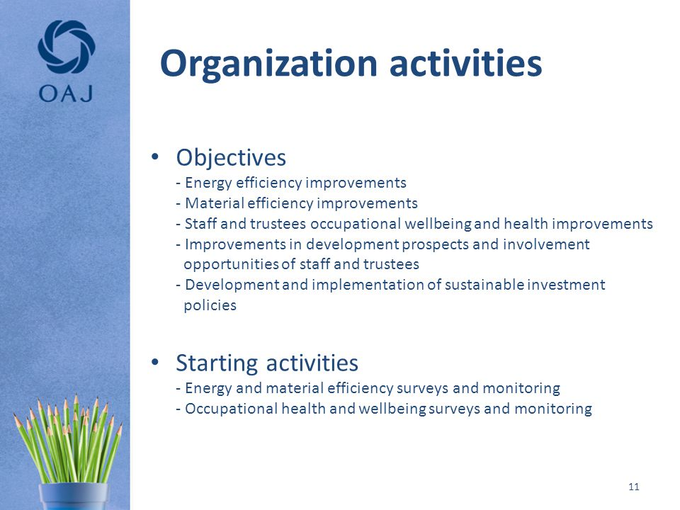 Organization activities Objectives - Energy efficiency improvements - Material efficiency improvements - Staff and trustees occupational wellbeing and health improvements - Improvements in development prospects and involvement opportunities of staff and trustees - Development and implementation of sustainable investment policies Starting activities - Energy and material efficiency surveys and monitoring - Occupational health and wellbeing surveys and monitoring 11