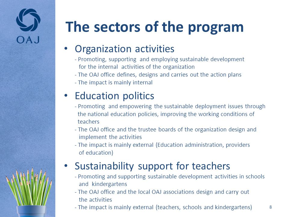 The sectors of the program Organization activities - Promoting, supporting and employing sustainable development for the internal activities of the organization - The OAJ office defines, designs and carries out the action plans - The impact is mainly internal Education politics - Promoting and empowering the sustainable deployment issues through the national education policies, improving the working conditions of teachers - The OAJ office and the trustee boards of the organization design and implement the activities - The impact is mainly external (Education administration, providers of education) Sustainability support for teachers - Promoting and supporting sustainable development activities in schools and kindergartens - The OAJ office and the local OAJ associations design and carry out the activities - The impact is mainly external (teachers, schools and kindergartens) 8