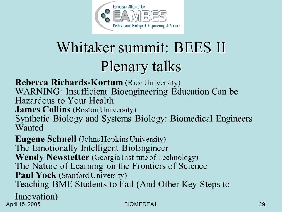 April 15, 2005BIOMEDEA II 29 Whitaker summit: BEES II Plenary talks Rebecca Richards-Kortum (Rice University) WARNING: Insufficient Bioengineering Education Can be Hazardous to Your Health James Collins (Boston University) Synthetic Biology and Systems Biology: Biomedical Engineers Wanted Eugene Schnell (Johns Hopkins University) The Emotionally Intelligent BioEngineer Wendy Newstetter (Georgia Institute of Technology) The Nature of Learning on the Frontiers of Science Paul Yock (Stanford University) Teaching BME Students to Fail (And Other Key Steps to Innovation)