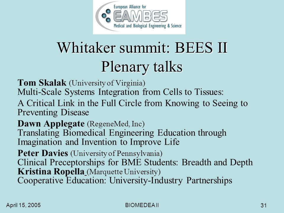 April 15, 2005BIOMEDEA II 31 Whitaker summit: BEES II Plenary talks Tom Skalak (University of Virginia) Multi-Scale Systems Integration from Cells to Tissues: A Critical Link in the Full Circle from Knowing to Seeing to Preventing Disease Dawn Applegate (RegeneMed, Inc) Translating Biomedical Engineering Education through Imagination and Invention to Improve Life Peter Davies (University of Pennsylvania) Clinical Preceptorships for BME Students: Breadth and Depth Kristina Ropella (Marquette University) Cooperative Education: University-Industry Partnerships
