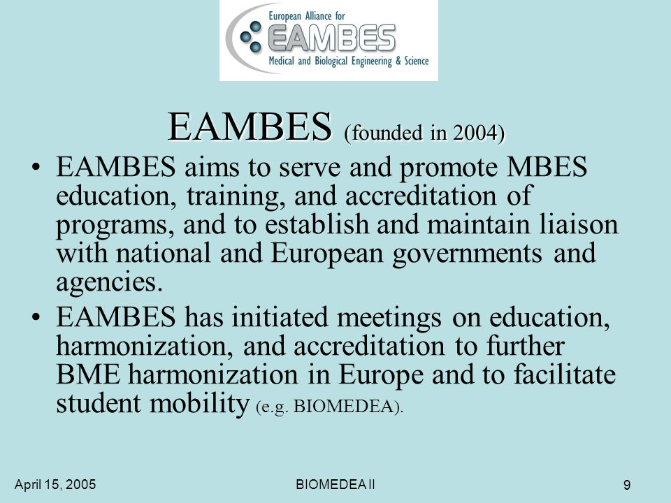 April 15, 2005BIOMEDEA II 9 EAMBES (founded in 2004) EAMBES aims to serve and promote MBES education, training, and accreditation of programs, and to establish and maintain liaison with national and European governments and agencies.