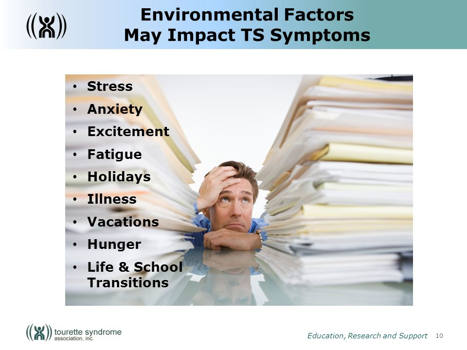 10 Education, Research and Support Stress Anxiety Excitement Fatigue Holidays Illness Vacations Hunger Life & School Transitions Environmental Factors May Impact TS Symptoms